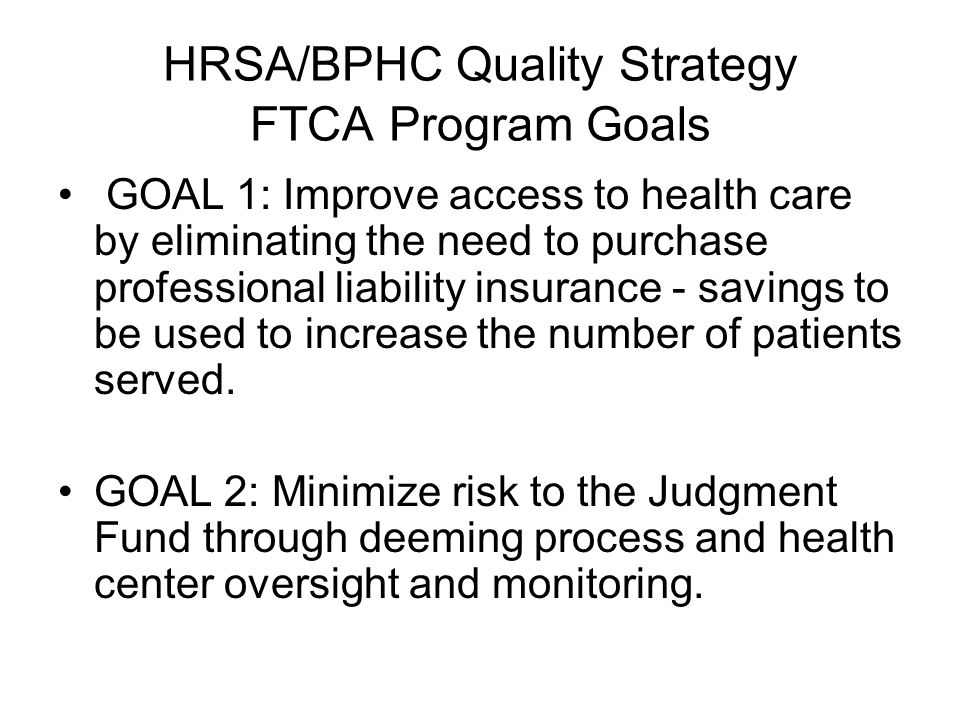 HRSA/BPHC Quality Strategy FTCA Program Goals GOAL 1: Improve access to health care by eliminating the need to purchase professional liability insuran