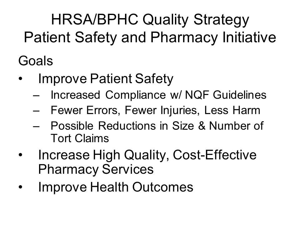HRSA/BPHC Quality Strategy Patient Safety and Pharmacy Initiative Goals Improve Patient Safety –Increased Compliance w/ NQF Guidelines –Fewer Errors,