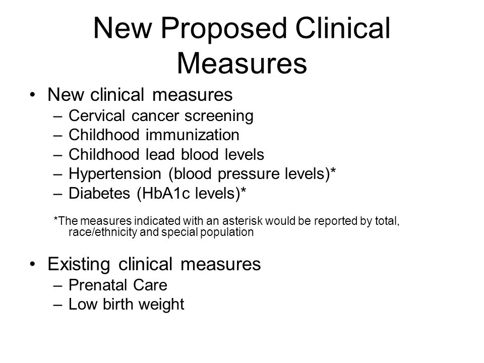 New Proposed Clinical Measures New clinical measures –Cervical cancer screening –Childhood immunization –Childhood lead blood levels –Hypertension (bl