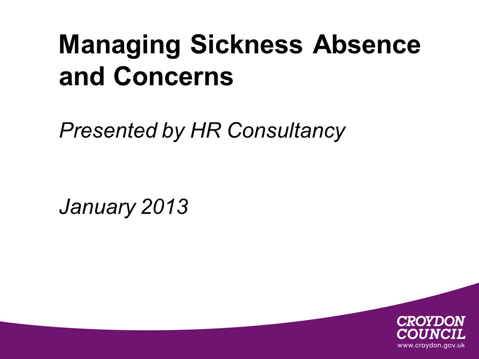 Managing Sickness Absence and Concerns Presented by HR Consultancy January 2013