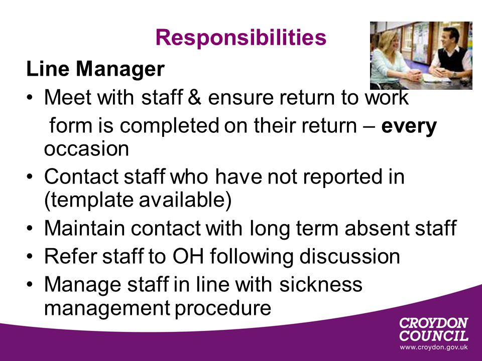 Responsibilities Line Manager Meet with staff & ensure return to work form is completed on their return – every occasion Contact staff who have not reported in (template available) Maintain contact with long term absent staff Refer staff to OH following discussion Manage staff in line with sickness management procedure