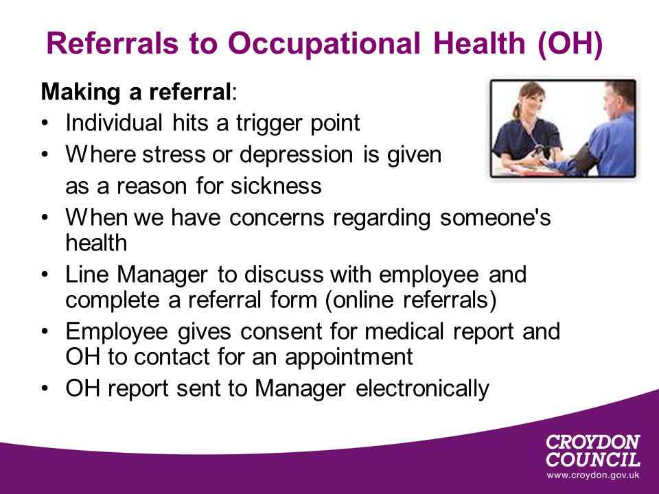 Referrals to Occupational Health (OH) Making a referral: Individual hits a trigger point Where stress or depression is given as a reason for sickness When we have concerns regarding someone s health Line Manager to discuss with employee and complete a referral form (online referrals) Employee gives consent for medical report and OH to contact for an appointment OH report sent to Manager electronically