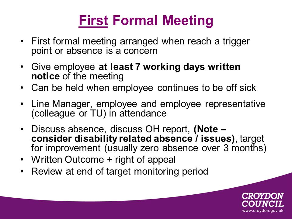 First Formal Meeting First formal meeting arranged when reach a trigger point or absence is a concern Give employee at least 7 working days written notice of the meeting Can be held when employee continues to be off sick Line Manager, employee and employee representative (colleague or TU) in attendance Discuss absence, discuss OH report, (Note – consider disability related absence / issues), target for improvement (usually zero absence over 3 months) Written Outcome + right of appeal Review at end of target monitoring period