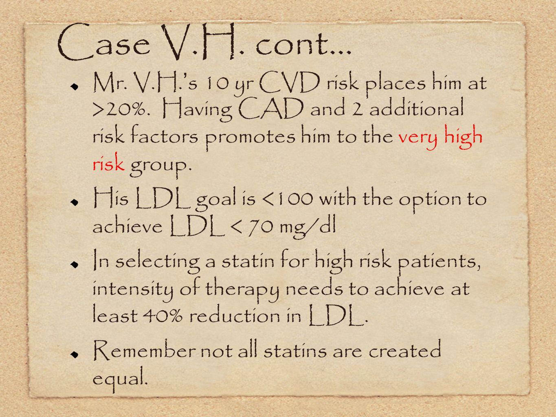 Case V.H.cont... Mr. V.H. s 10 yr CVD risk places him at >20%.