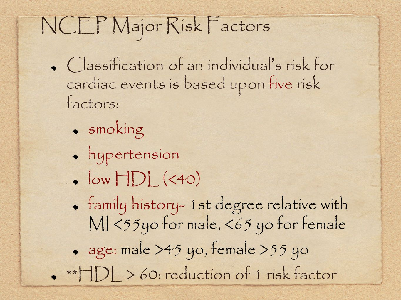 NCEP Major Risk Factors Classification of an individual s risk for cardiac events is based upon five risk factors: smoking hypertension low HDL (<40) family history- 1st degree relative with MI <55yo for male, <65 yo for female age: male >45 yo, female >55 yo **HDL > 60: reduction of 1 risk factor