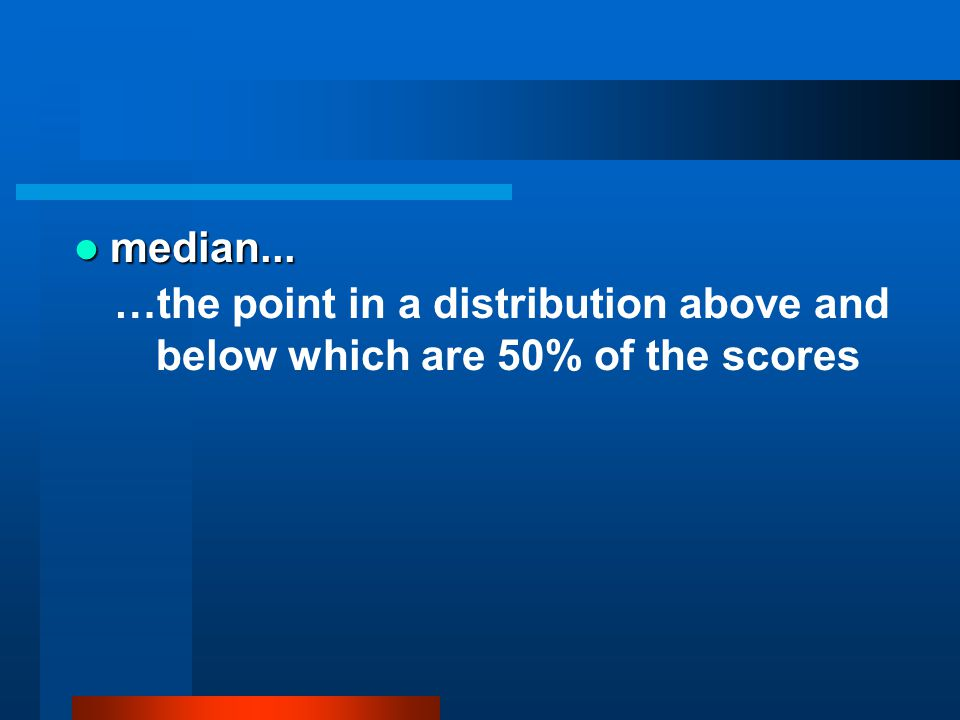 median... median... …the point in a distribution above and below which are 50% of the scores