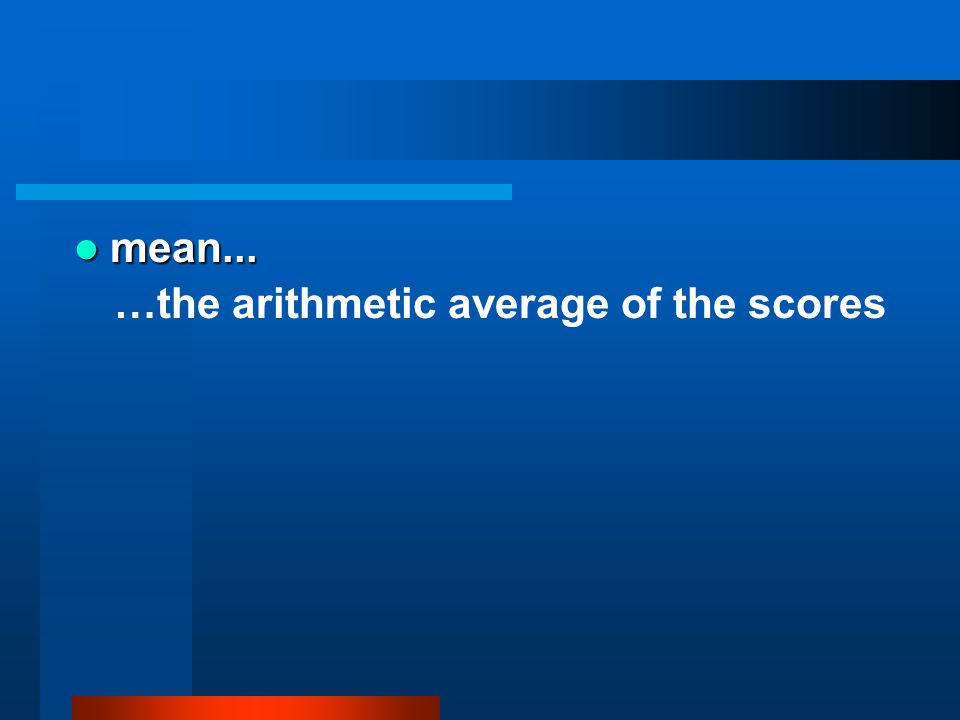 mean... mean... …the arithmetic average of the scores