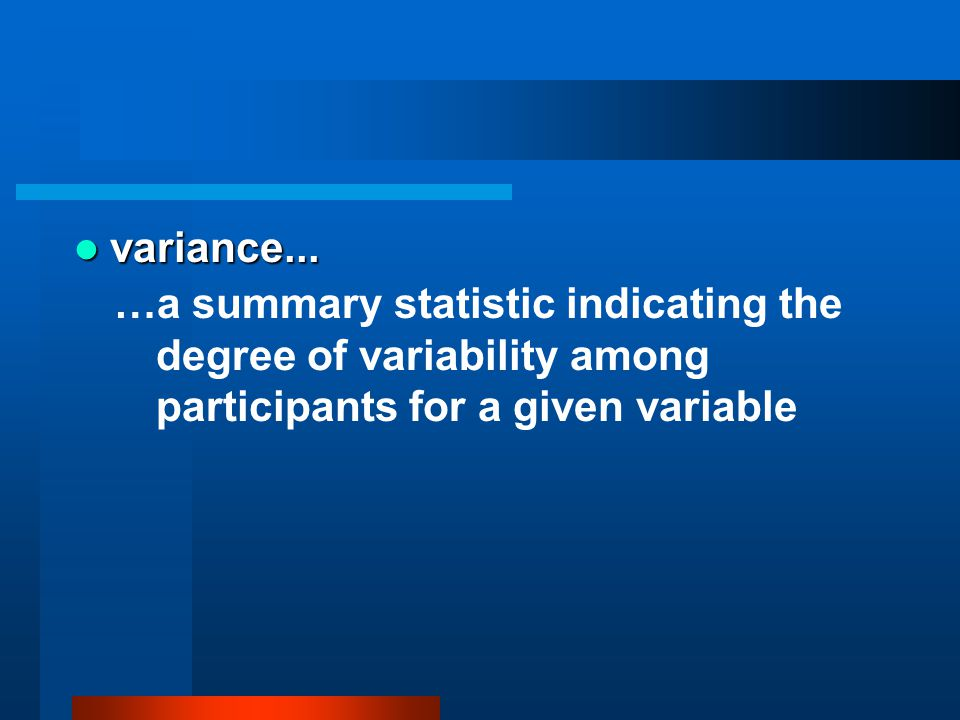 variance... variance... …a summary statistic indicating the degree of variability among participants for a given variable