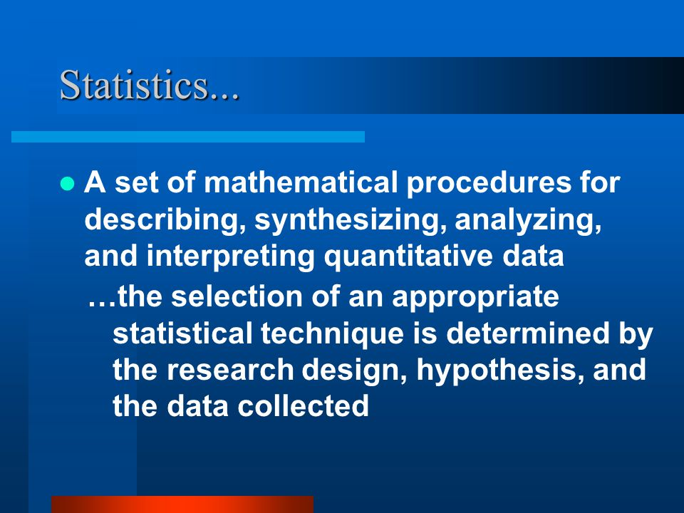 Statistics... A set of mathematical procedures for describing, synthesizing, analyzing, and interpreting quantitative data …the selection of an approp