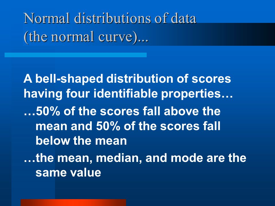 Normal distributions of data (the normal curve)... A bell-shaped distribution of scores having four identifiable properties… …50% of the scores fall a