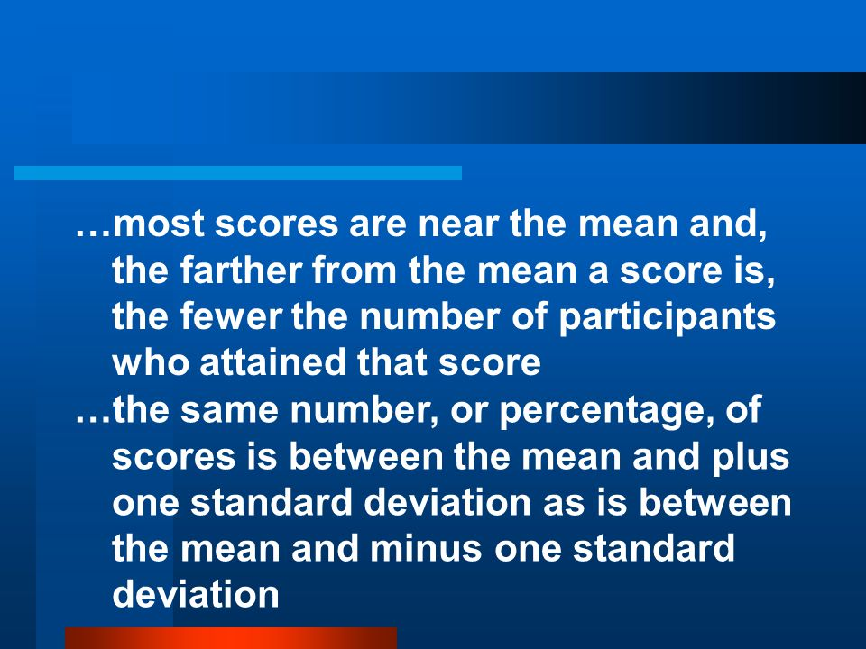 …most scores are near the mean and, the farther from the mean a score is, the fewer the number of participants who attained that score …the same numbe