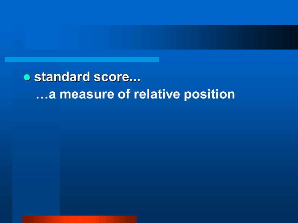 standard score... standard score... …a measure of relative position