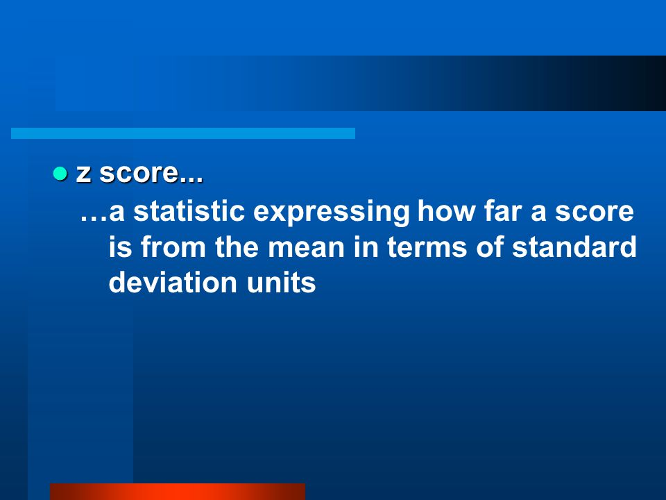 z score... z score... …a statistic expressing how far a score is from the mean in terms of standard deviation units