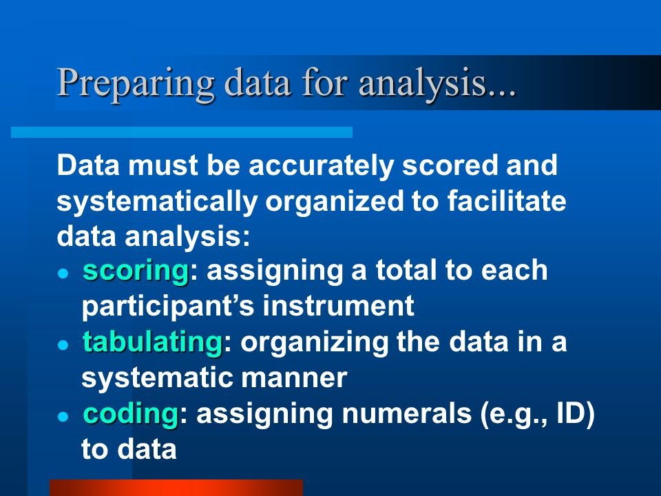 Preparing data for analysis... Data must be accurately scored and systematically organized to facilitate data analysis: tabulating tabulating: organiz