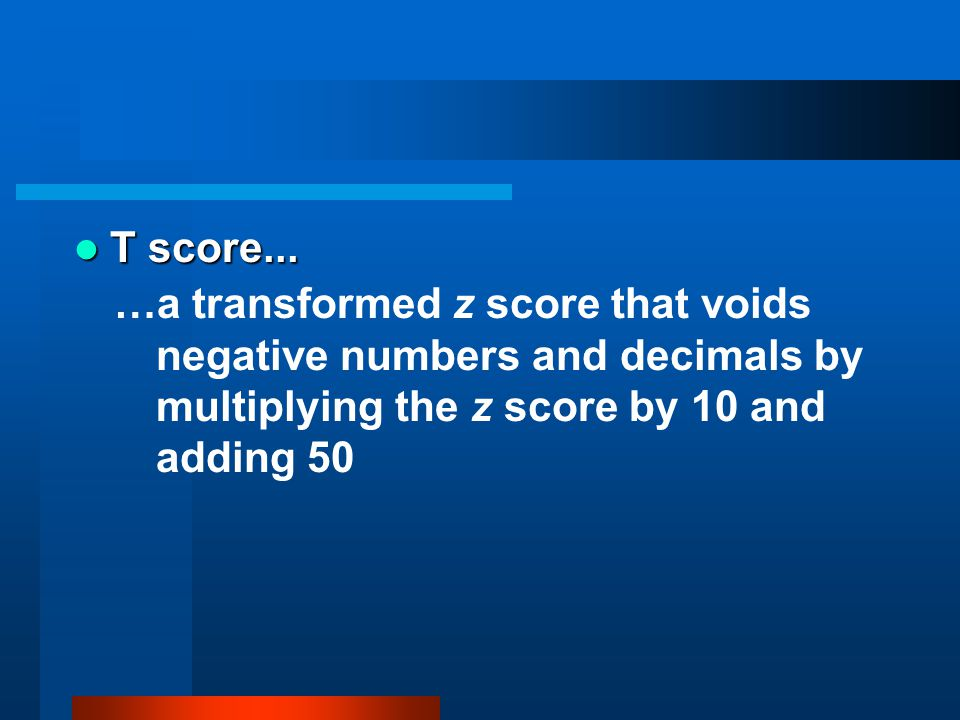 T score... T score... …a transformed z score that voids negative numbers and decimals by multiplying the z score by 10 and adding 50
