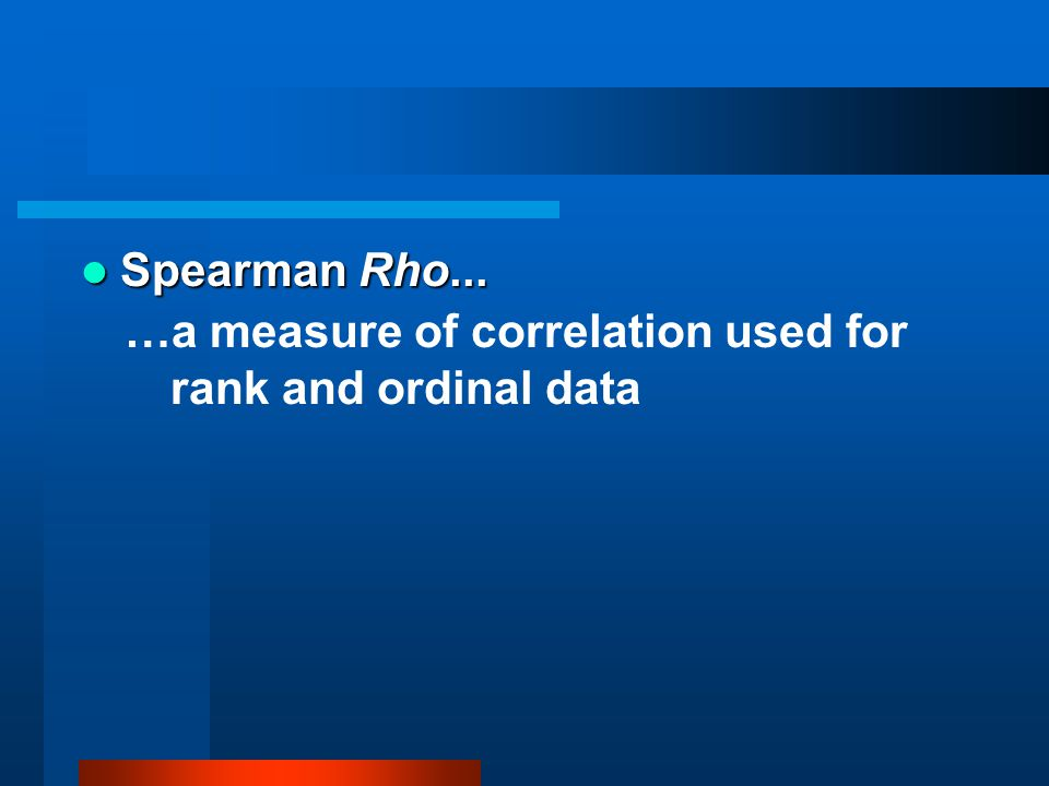 Spearman Rho... Spearman Rho... …a measure of correlation used for rank and ordinal data