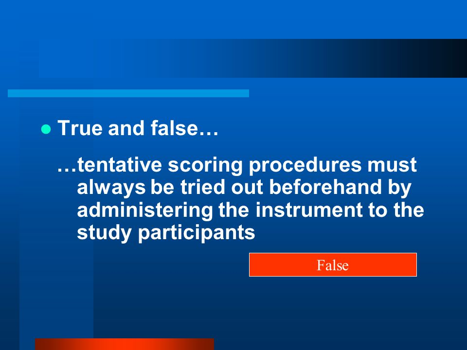 True and false… …tentative scoring procedures must always be tried out beforehand by administering the instrument to the study participants False