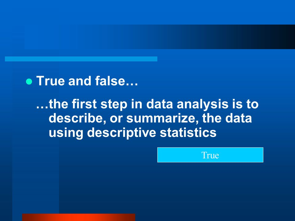 True and false… …the first step in data analysis is to describe, or summarize, the data using descriptive statistics True