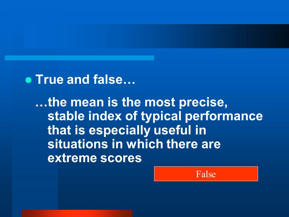 True and false… …the mean is the most precise, stable index of typical performance that is especially useful in situations in which there are extreme