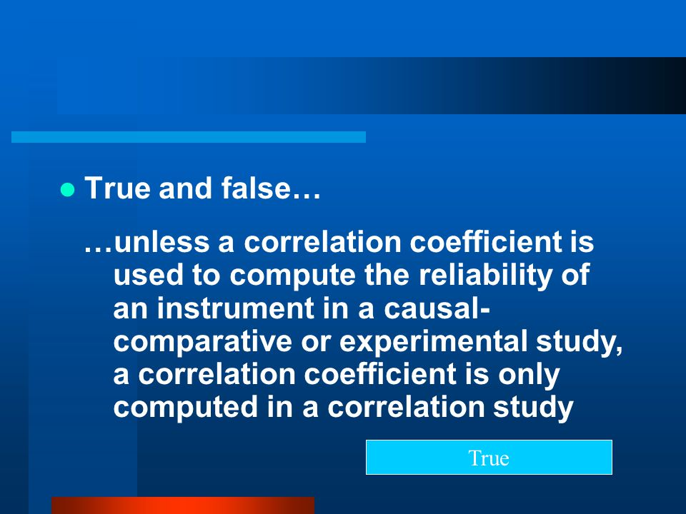 True and false… …unless a correlation coefficient is used to compute the reliability of an instrument in a causal- comparative or experimental study,