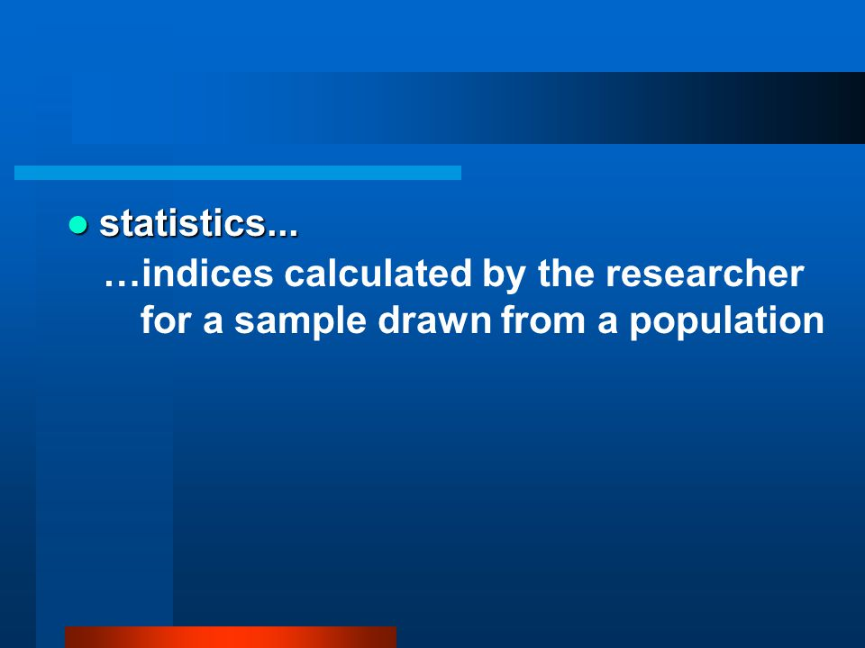 statistics... statistics... …indices calculated by the researcher for a sample drawn from a population