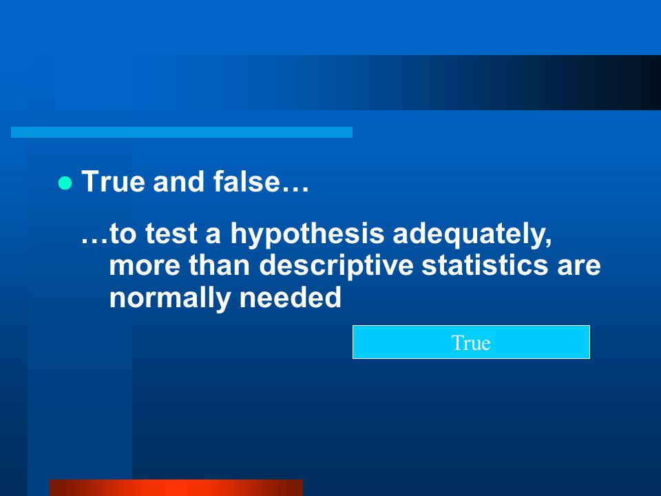 True and false… …to test a hypothesis adequately, more than descriptive statistics are normally needed True