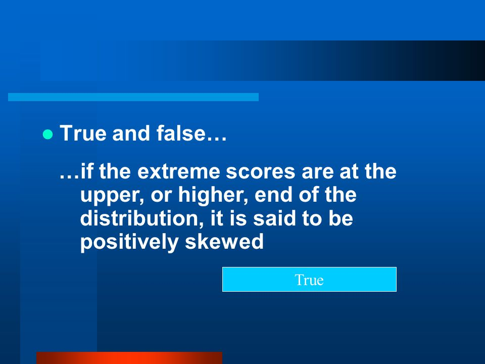 True and false… …if the extreme scores are at the upper, or higher, end of the distribution, it is said to be positively skewed True