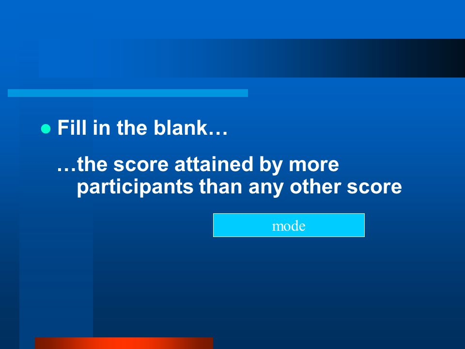 Fill in the blank… …the score attained by more participants than any other score mode