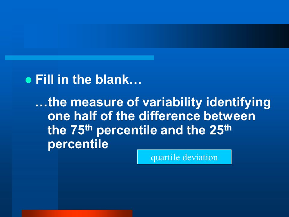 Fill in the blank… …the measure of variability identifying one half of the difference between the 75 th percentile and the 25 th percentile quartile d
