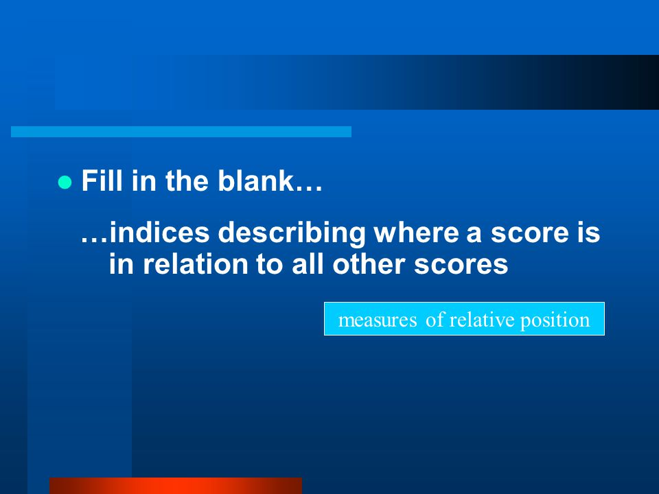 Fill in the blank… …indices describing where a score is in relation to all other scores measures of relative position