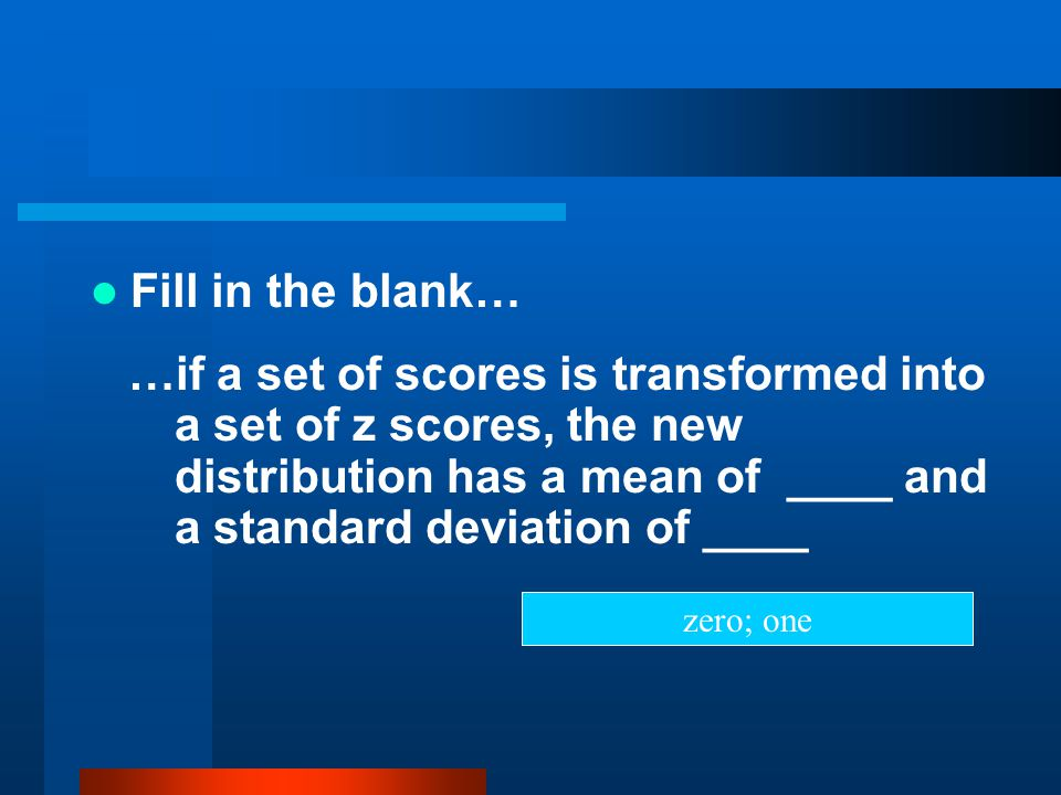 Fill in the blank… …if a set of scores is transformed into a set of z scores, the new distribution has a mean of ____ and a standard deviation of ____
