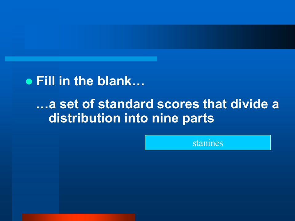 Fill in the blank… …a set of standard scores that divide a distribution into nine parts stanines
