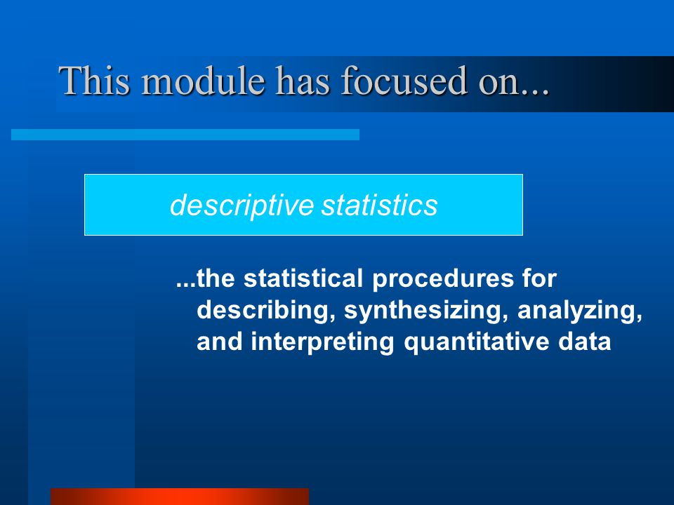 This module has focused on... descriptive statistics...the statistical procedures for describing, synthesizing, analyzing, and interpreting quantitati