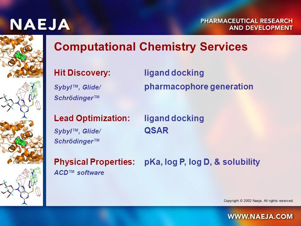 Computational Chemistry Services Hit Discovery:ligand docking Sybyl, Glide/ pharmacophore generation Schrödinger Lead Optimization: ligand docking Sybyl, Glide/ QSAR Schrödinger Physical Properties: pKa, log P, log D, & solubility ACD software