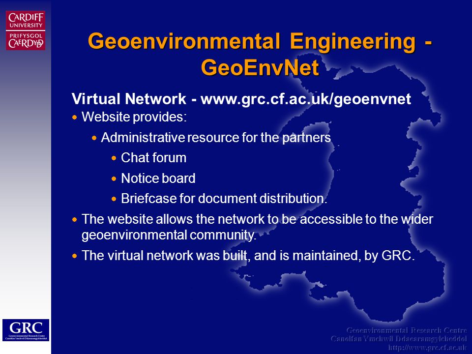 Geoenvironmental Research Centre Canolfan Ymchwil Ddaearamgylcheddol http://www.grc.cf.ac.uk Geoenvironmental Engineering - GeoEnvNet Virtual Network - www.grc.cf.ac.uk/geoenvnet Website provides: Administrative resource for the partners Chat forum Notice board Briefcase for document distribution.