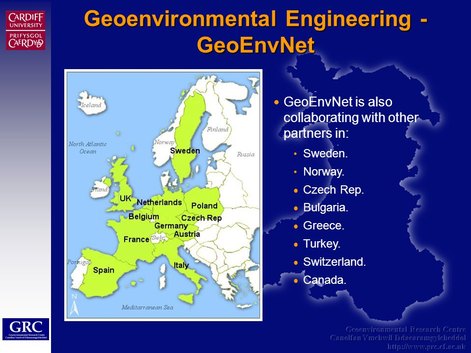Geoenvironmental Research Centre Canolfan Ymchwil Ddaearamgylcheddol http://www.grc.cf.ac.uk Geoenvironmental Engineering - GeoEnvNet GeoEnvNet is also collaborating with other partners in: Sweden.