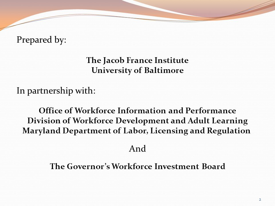 Prepared by: The Jacob France Institute University of Baltimore In partnership with: Office of Workforce Information and Performance Division of Workforce Development and Adult Learning Maryland Department of Labor, Licensing and Regulation And The Governors Workforce Investment Board 2