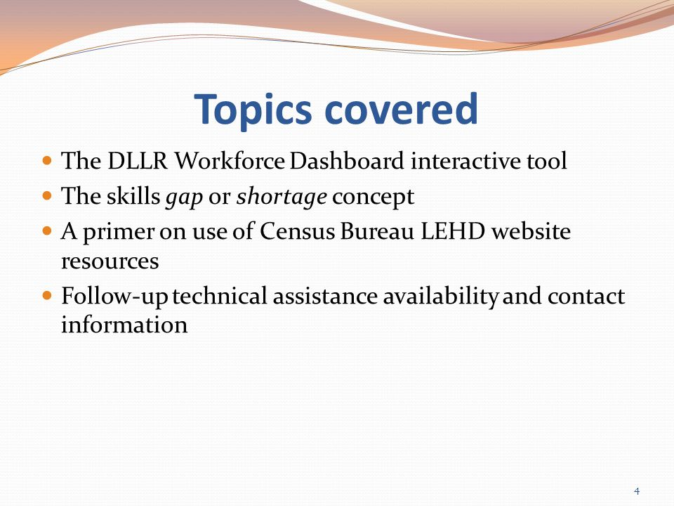 Topics covered The DLLR Workforce Dashboard interactive tool The skills gap or shortage concept A primer on use of Census Bureau LEHD website resources Follow-up technical assistance availability and contact information 4
