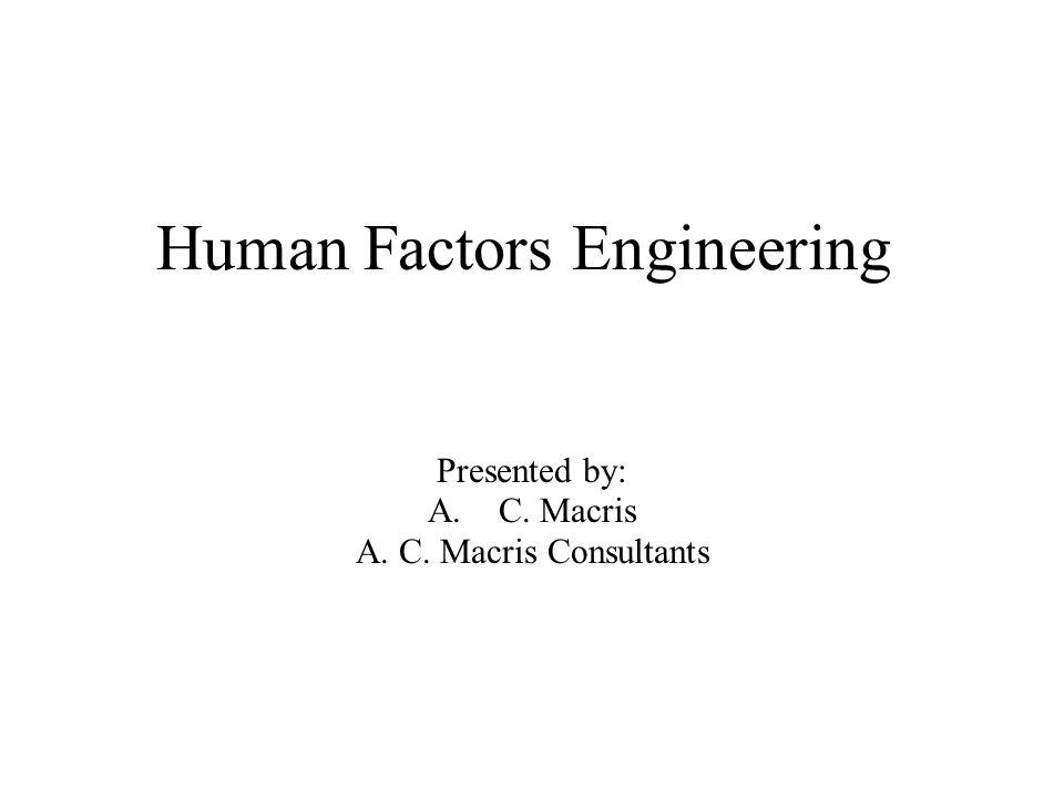 Human Factors Engineering Presented by: A.C. Macris A. C. Macris Consultants