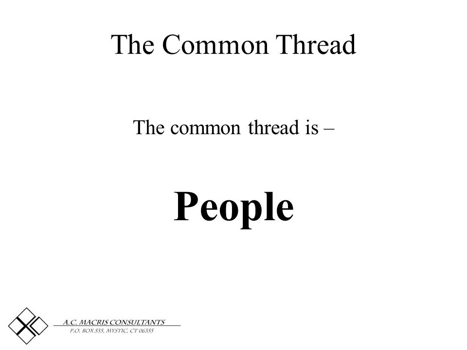 The Common Thread The common thread is – People