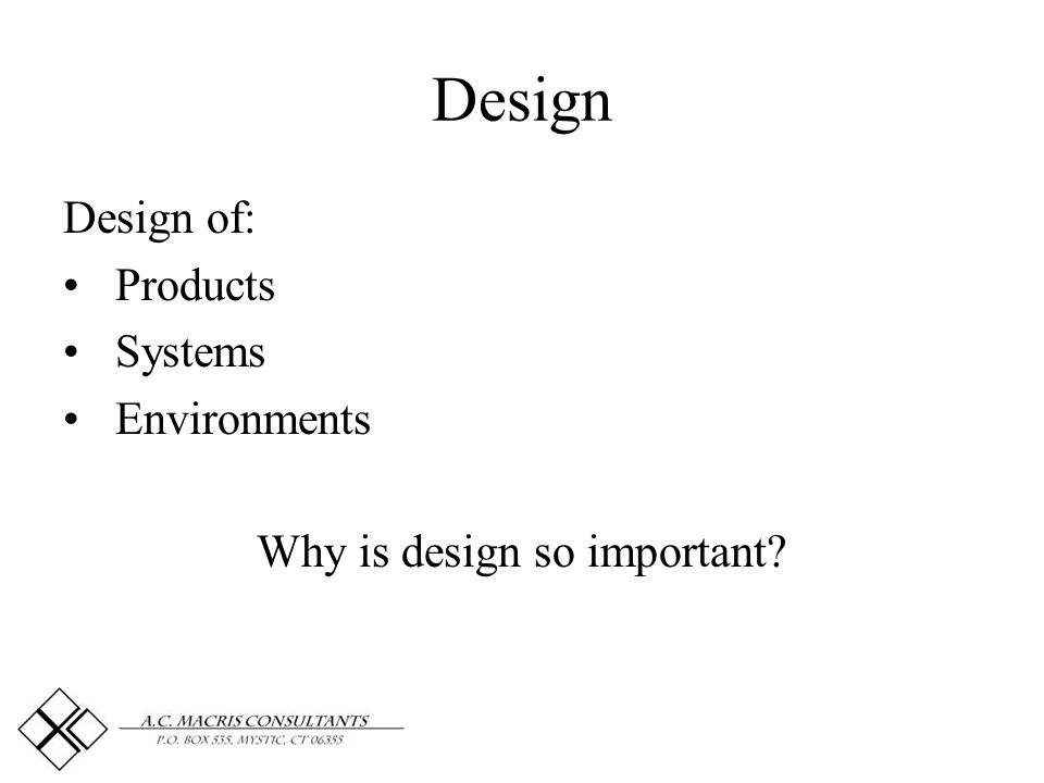 Design Design of: Products Systems Environments Why is design so important