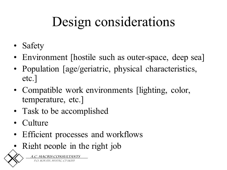 Design considerations Safety Environment [hostile such as outer-space, deep sea] Population [age/geriatric, physical characteristics, etc.] Compatible work environments [lighting, color, temperature, etc.] Task to be accomplished Culture Efficient processes and workflows Right people in the right job