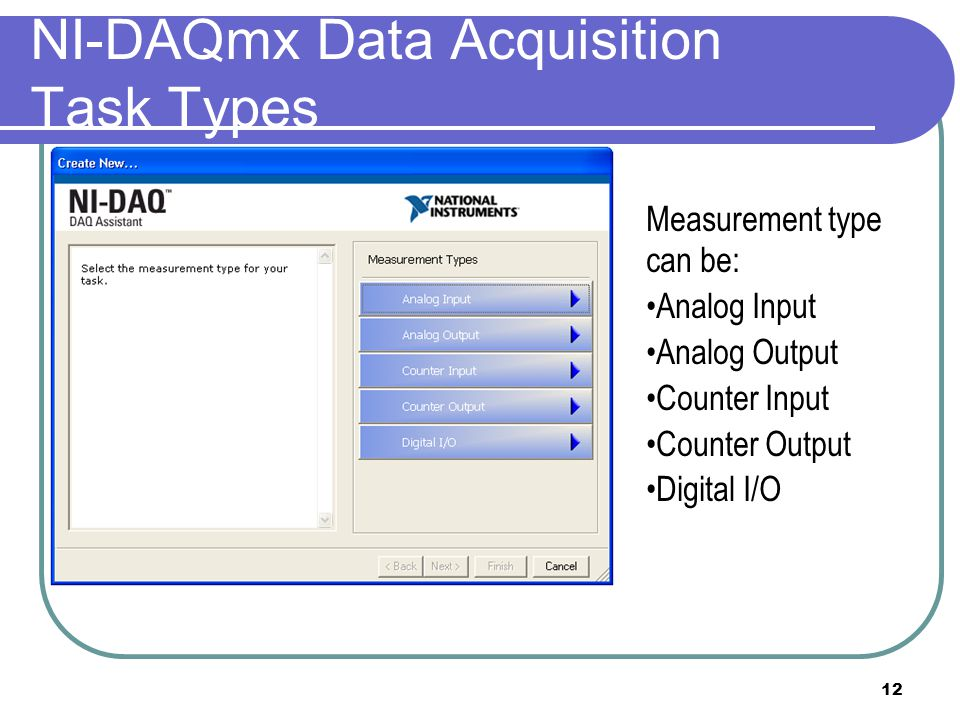 12 NI-DAQmx Data Acquisition Task Types Measurement type can be: Analog Input Analog Output Counter Input Counter Output Digital I/O
