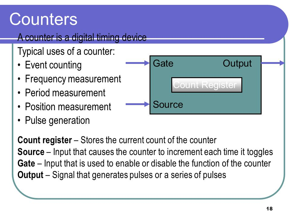18 Counters A counter is a digital timing device Typical uses of a counter: Event counting Frequency measurement Period measurement Position measureme