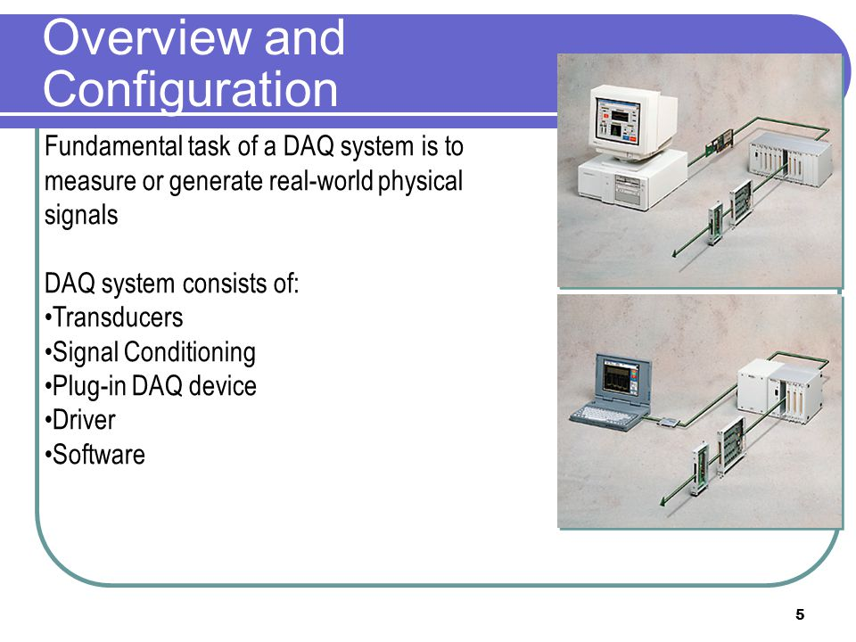 5 Overview and Configuration Fundamental task of a DAQ system is to measure or generate real-world physical signals DAQ system consists of: Transducer