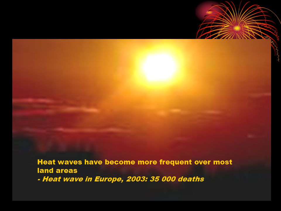 Heat waves have become more frequent over most land areas - Heat wave in Europe, 2003: 35 000 deaths