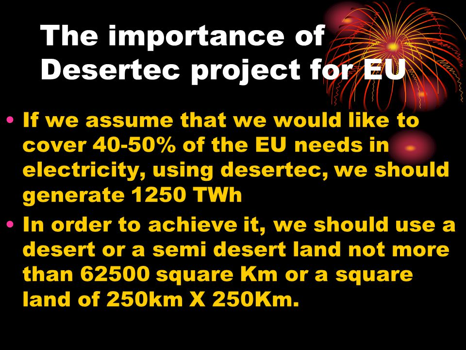 The importance of Desertec project for EU If we assume that we would like to cover 40-50% of the EU needs in electricity, using desertec, we should ge