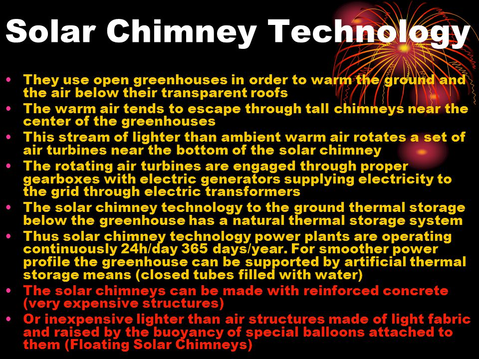 Solar Chimney Technology They use open greenhouses in order to warm the ground and the air below their transparent roofs The warm air tends to escape