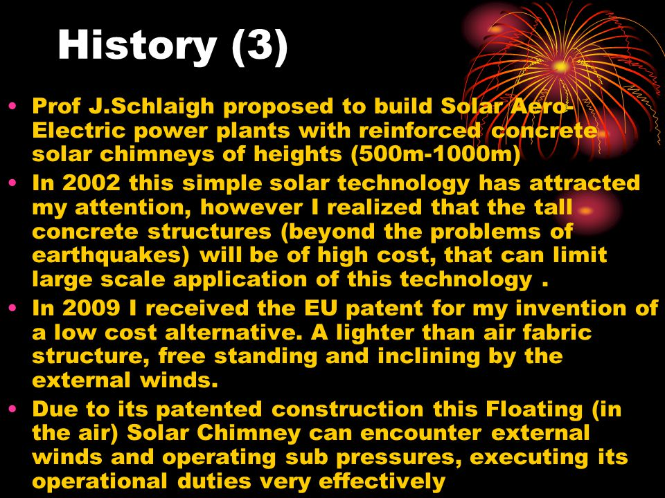 History (3) Prof J.Schlaigh proposed to build Solar Aero- Electric power plants with reinforced concrete solar chimneys of heights (500m-1000m) In 200