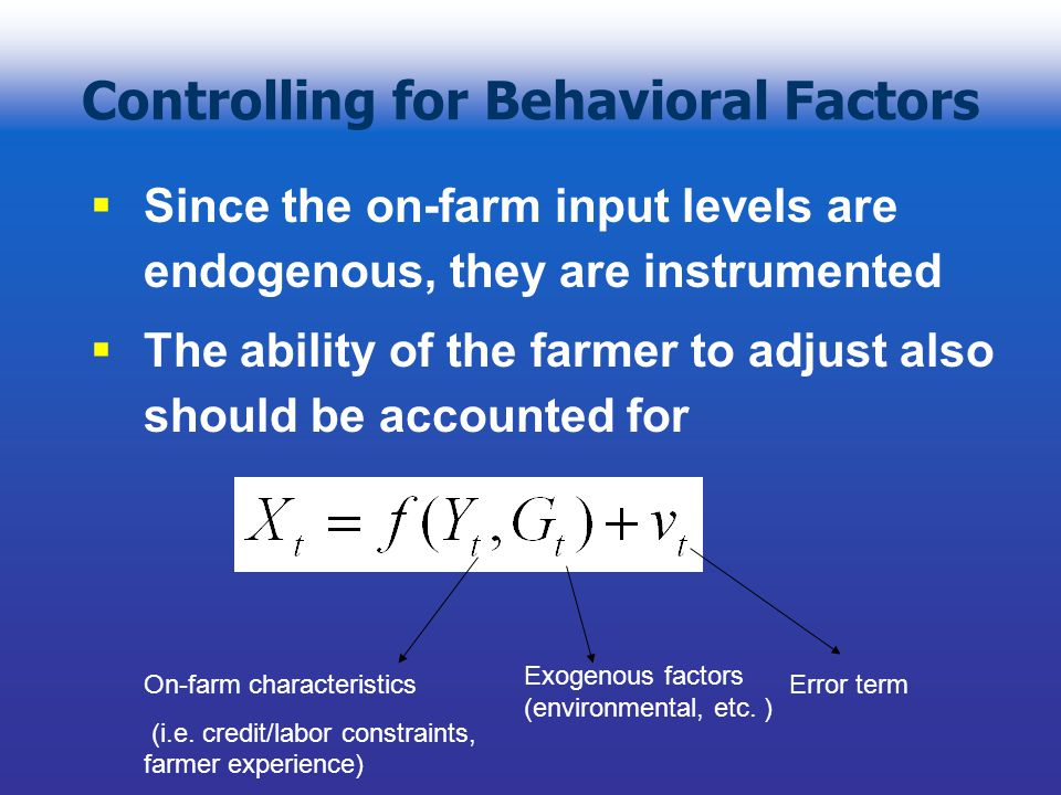 Controlling for Behavioral Factors Since the on-farm input levels are endogenous, they are instrumented The ability of the farmer to adjust also should be accounted for On-farm characteristics (i.e.